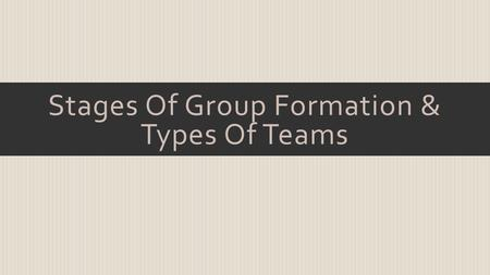Stages Of Group Formation & Types Of Teams.  Stages Of Group Formation Forming Stage Storming Stage Norming Stage Performing Stage Adjourning Stage.