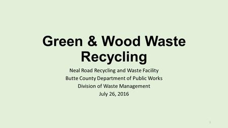 Green & Wood Waste Recycling Neal Road Recycling and Waste Facility Butte County Department of Public Works Division of Waste Management July 26, 2016.