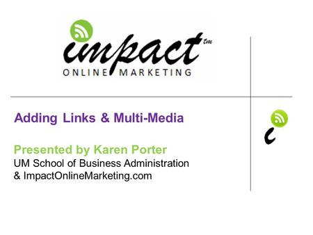 Presented by Karen Porter UM School of Business Administration & ImpactOnlineMarketing.com Adding Links & Multi-Media.
