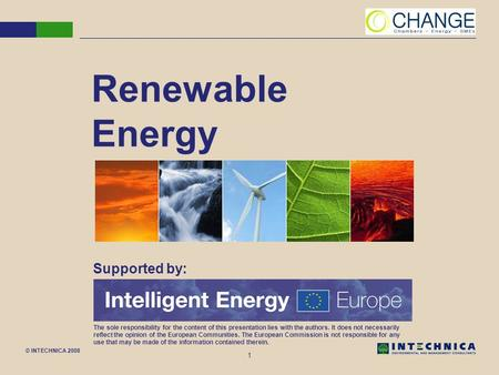 © INTECHNICA 2008 1 Renewable Energy Supported by: The sole responsibility for the content of this presentation lies with the authors. It does not necessarily.
