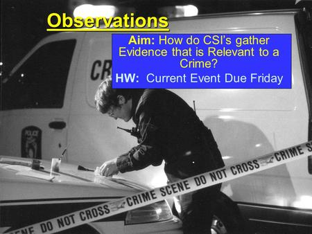 Observations Aim: How do CSI's gather Evidence that is Relevant to a Crime? HW: Current Event Due Friday.