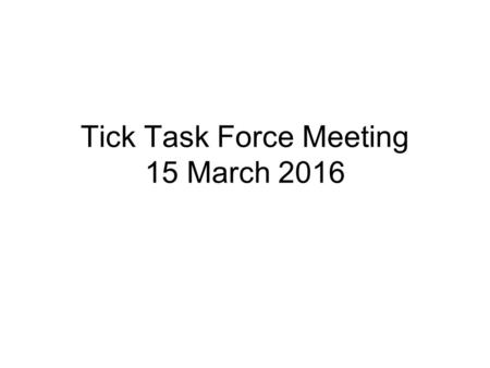 Tick Task Force Meeting 15 March 2016. Agenda Review survey results Review deer management program Discuss next steps –Discuss role/risks of acaricides.