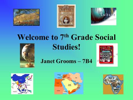 Welcome to 7 th Grade Social Studies! Janet Grooms – 7B4.