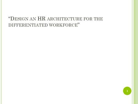 """D ESIGN AN HR ARCHITECTURE FOR THE DIFFERENTIATED WORKFORCE "" 1."