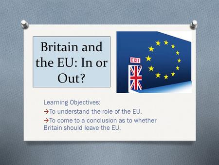 Britain and the EU: In or Out? Learning Objectives:  To understand the role of the EU.  To come to a conclusion as to whether Britain should leave the.