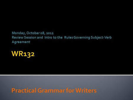 Monday, October 08, 2012 Review Session and Intro to the Rules Governing Subject-Verb Agreement.