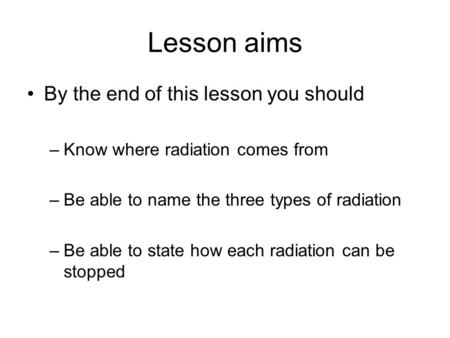 Lesson aims By the end of this lesson you should –Know where radiation comes from –Be able to name the three types of radiation –Be able to state how each.