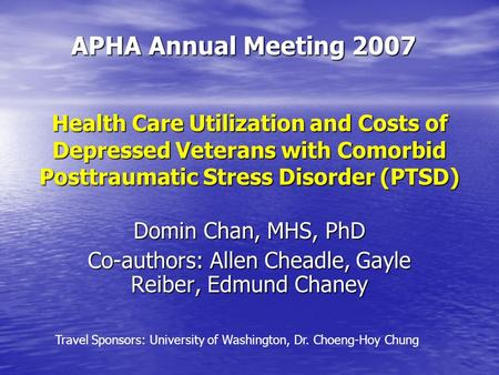 Health Care Utilization and Costs of Depressed Veterans with Comorbid Posttraumatic Stress Disorder (PTSD) APHA Annual Meeting 2007 Domin Chan, MHS, PhD.
