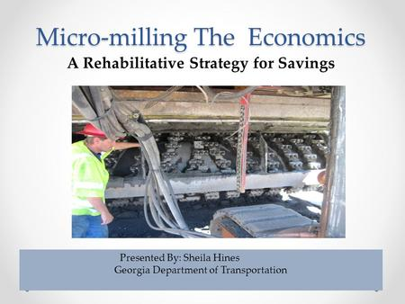 Micro-milling The Economics A Rehabilitative Strategy for Savings Presented By: Sheila Hines Georgia Department of Transportation.