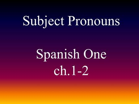 Subject Pronouns Spanish One ch.1-2. The subject pronouns are: YoNosotros Nosotras TúTú Él Ella Usted Ellos Ellas Ustedes.