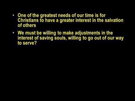 One of the greatest needs of our time is for Christians to have a greater interest in the salvation of others We must be willing to make adjustments in.