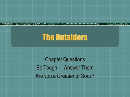 The Outsiders Chapter Questions Be Tough -- Answer Them Are you a Greaser or Socs?