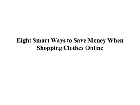 Eight Smart Ways to Save Money When Shopping Clothes Online.