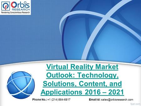 Virtual Reality Market Outlook: Technology, Solutions, Content, and Applications 2016 – 2021 Phone No.: +1 (214) 884-6817  id: