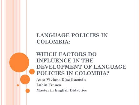LANGUAGE POLICIES IN COLOMBIA: WHICH FACTORS DO INFLUENCE IN THE DEVELOPMENT OF LANGUAGE POLICIES IN COLOMBIA? Aura Viviana Díaz Guzmán Lubin Franco Master.