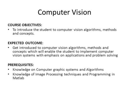 Computer Vision COURSE OBJECTIVES: To introduce the student to computer vision algorithms, methods and concepts. EXPECTED OUTCOME: Get introduced to computer.