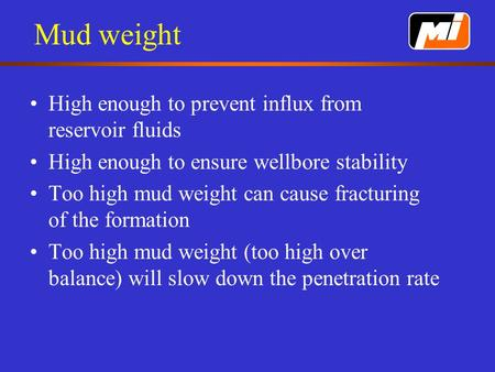 Mud weight High enough to prevent influx from reservoir fluids High enough to ensure wellbore stability Too high mud weight can cause fracturing of the.
