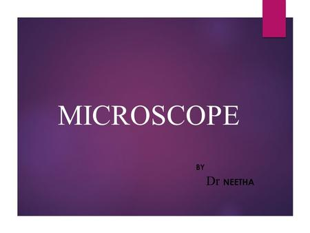 MICROSCOPE BY Dr NEETHA. CONTENTS  HISTORY  PROPERTIES  TYPES  PARTS  WORKING PRINCIPLE.