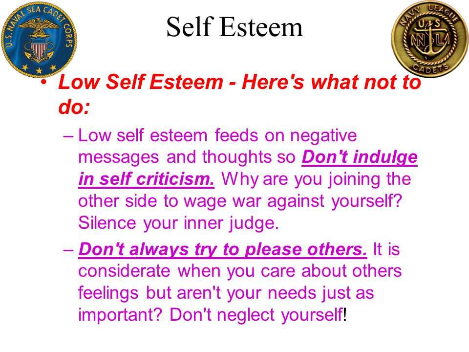 Self Esteem –Don t try to be like someone else.This leads to lack of self worth and confidence.