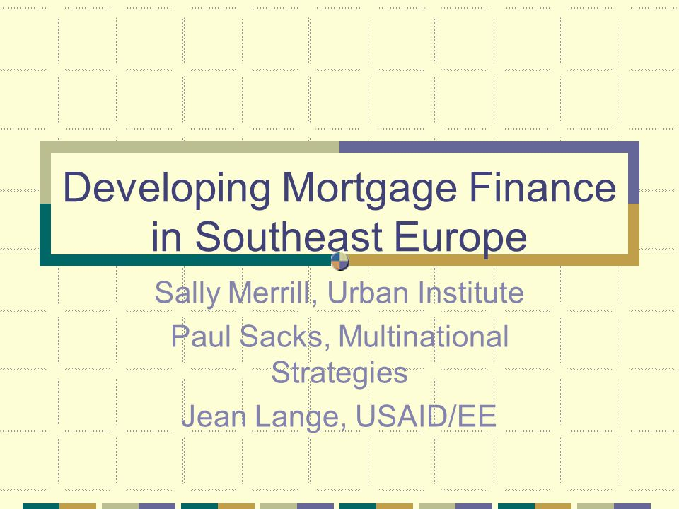USAID Regional Mortgage Finance Projects in SEE (1) SEEMFN: Southeast Europe Mortgage Finance Network Goal: develop primary markets and local secondary markets in SEE via a regional, standardized, international best practice approach (2) SEE Mortgage Fund: a conduit or pooled funding vehicle Goal: access to funding for SEE lenders in international banking & capital market, esp.