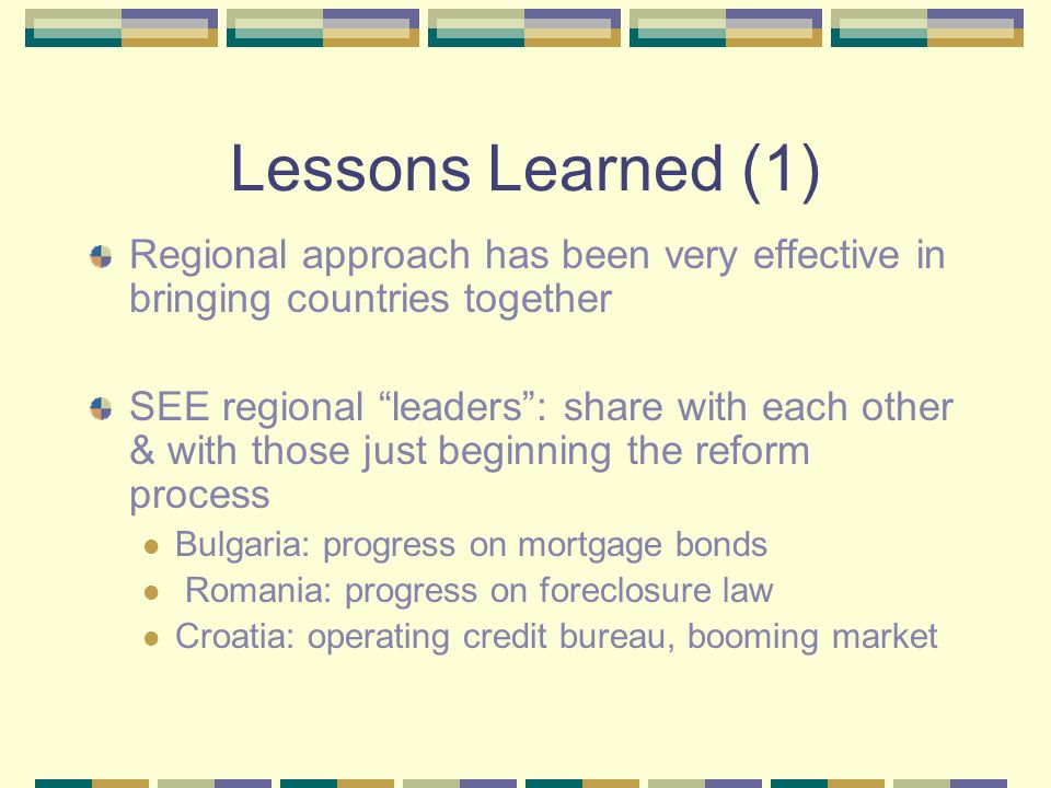 Lessons Learned (2) Focus on primary market first Primary market must strive toward best practice before issuance of mortgage-backed debt can be cost-effective Standardization enhanced the effectiveness of the regional focus Then, focusing the secondary market development reinforces primary market development