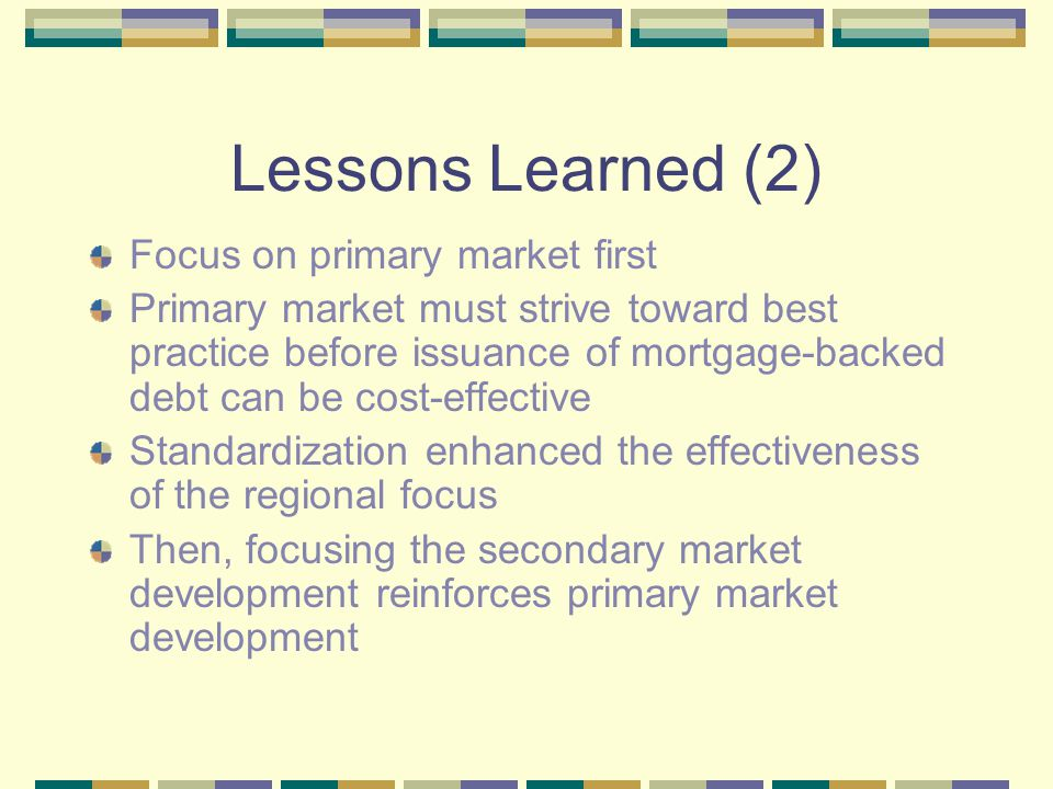 Lessons Learned (3) Private sector must be involved: mobilizing and energizing the private sector is highly effective Excellent way to create pressure on Government for market reform Competition sharpened, as banks move to best practice & cost-effective funding strategies