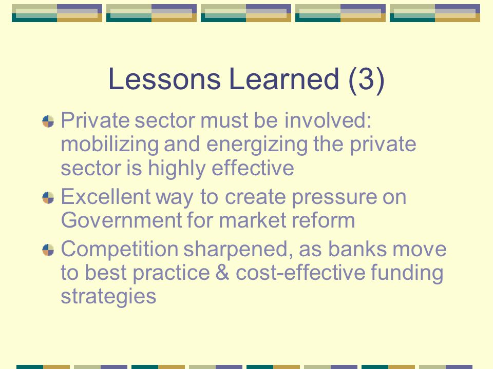 Lessons Learned (4) International approach definitely justified Primary market best practice looks to international standards Legal infrastructure for secondary market should be flexible & able to accommodate numerous typologies of mortgage-backed debt Donor cooperation is alive and well!