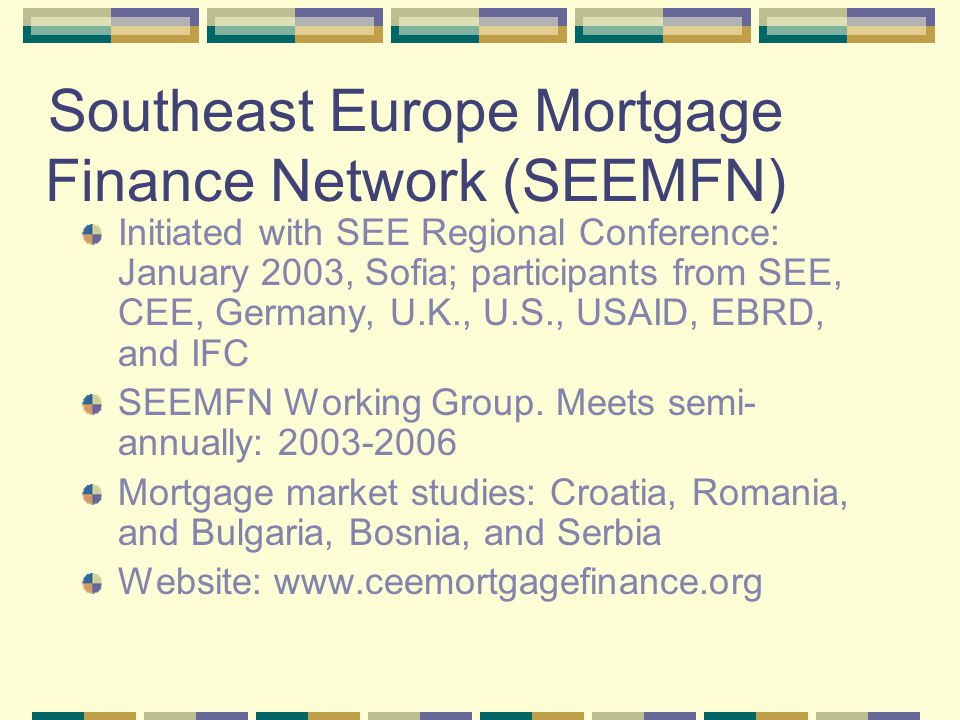 SEEMFN Working Group Primarily private sector: lenders from SEE (private members are self-funded) IFIs & donors: USAID, EBRD, IFC, & KfW Also: German Mortgage Bankers, Croatian Banks Association, USAID-sponsored Enterprise Funds in Bulgaria and Romania, Institute for Market Economics, Urban Institute, and MNS Government participation limited: Central Banks and Ministries of Housing & Finance