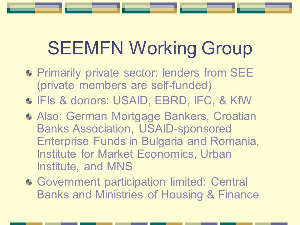 SEEMFN Working Group, May 2003, Sofia: Priorities Host: Institute for Market Economics, Sofia Legal Framework: legal infrastructure for primary & secondary mortgage markets Standardized, best practice underwriting Mortgage Guarantee (default) insurance Regulatory Issues in mortgage finance Support functions: credit bureaus, appraisal, data Other areas as agreed by SEEMFN members