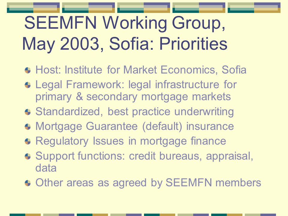 SEEMFN: December 2003, Bucharest Hosts: Ministry of Transportation, Public Works & Housing, Romanian-American Enterprise Fund, and Domenia Credit Presentation: Legal Framework for Primary & Secondary Mortgage Markets in SEE : Bulgaria, Romania, and Croatia* Primary Market: Mortgage laws, foreclosure, enforcement, judicial structure, & registration Secondary Market: Mortgage bond laws & other secondary market legal infrastructure * Carol Rabenhorst,Urban Institute, & Stephen Butler, Jurisconsult