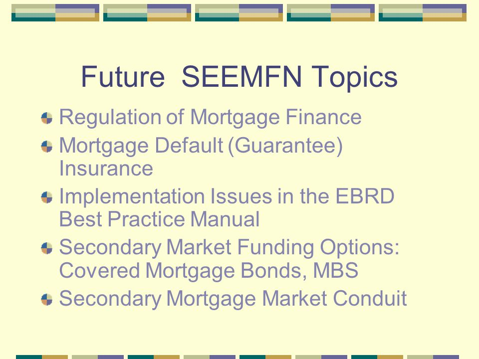SEE Mortgage Fund Mortgage Fund is a conduit , or pooled funding vehicle Funding for See lenders will be provided via a revolving structure loan facility Conduit will acquire mortgage pools and mortgage bonds from SEE banks Goal: provide secondary market funding from international banking and capital markets USAID, IFC, KfW, EBRD, international banks