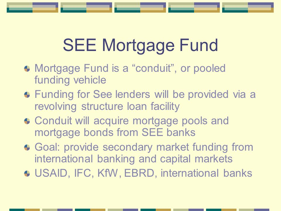 Rational for SEE Conduit Current SEE funding: deposits, parent bank financing, syndicated bank loans, MBB in Bulgaria Conduit will enable SEE banks to diversify funding & access longer-term international capital market funds.