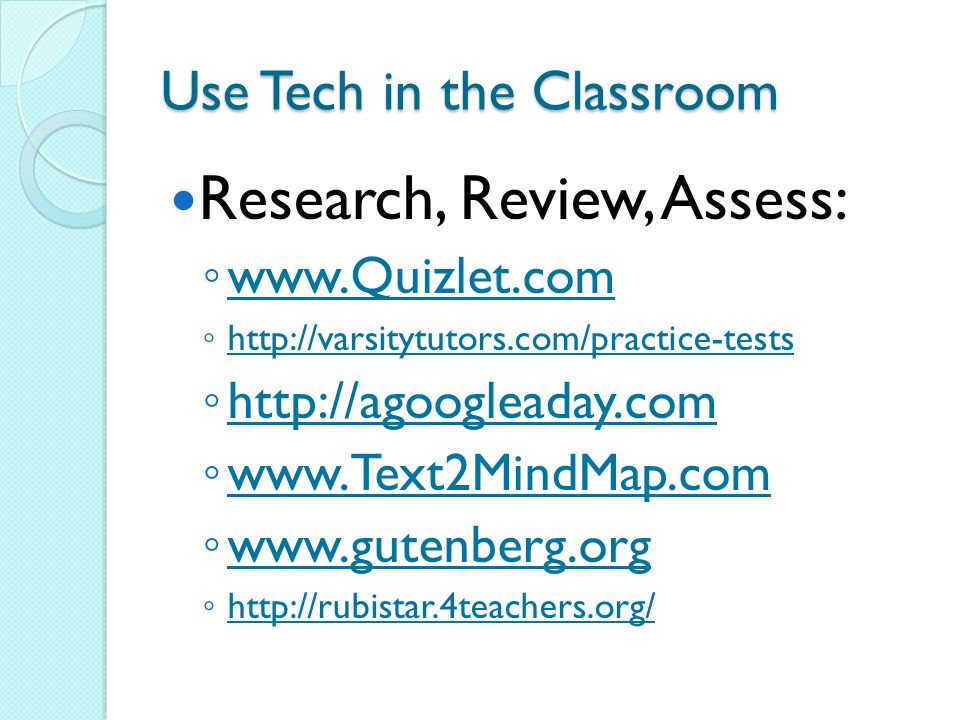 Use Tech in the Classroom Projects and Alternative Assessments: ◦ www.superteachertools.com/jeopardy www.superteachertools.com/jeopardy ◦ www.Kizoa.com www.Kizoa.com ◦ www.techsmith.com/jing www.techsmith.com/jing ◦ http://screencast.com http://screencast.com ◦ www.wordle.net www.wordle.net ◦ Bubbl.us ◦ http://youtu.be/hFdDRf6q5rg http://youtu.be/hFdDRf6q5rg