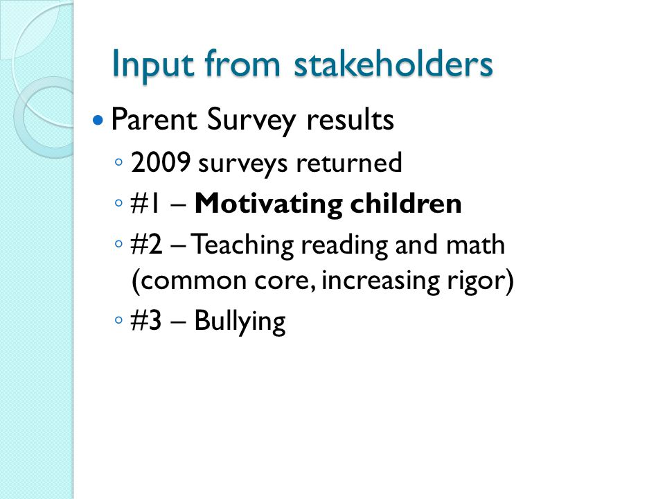 Input from Stakeholders Parent Survey ◦ 92% support more spending on Interventionists in Reading, Math, and Science ◦ 85% support After-School (Day Care) and Summer School Programs ◦ 81% support class size reduction ◦ 91% say their child is taught by a highly qualified Teacher ◦ 87% say they are satisfied with the learning environment