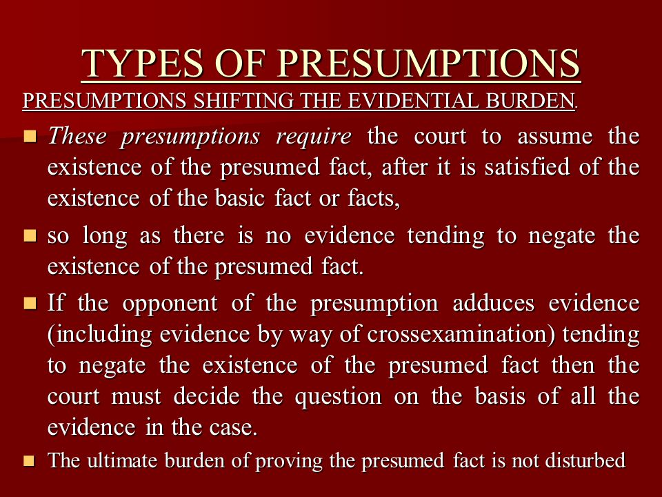 TYPES OF PRESUMPTIONS PRESUMPTIONS WHICH SHIFT A BURDEN OF PROOF.