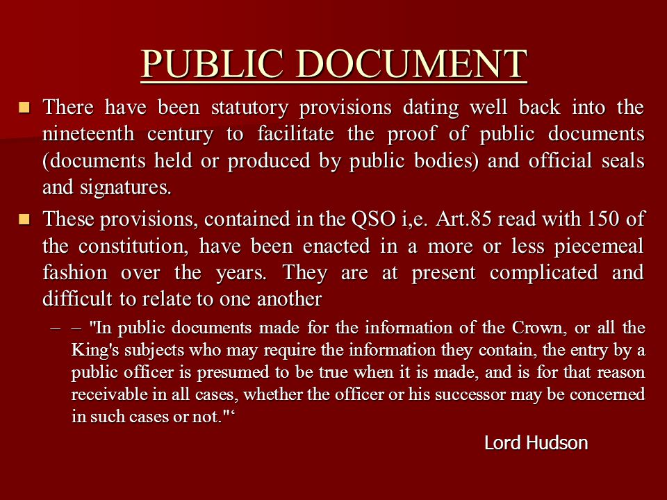 PUBLIC DOCUMENT  Meaning of public documents – Art 85; and Art 150 of the Constitution  Meaning of private documents – Art 85  Registration of documents under the Registration Act 1908  Record maintained under the Land Revenue Act  Record maintained under the Land Revenue Act  Presumption as to the genuineness of public documents (90-101)