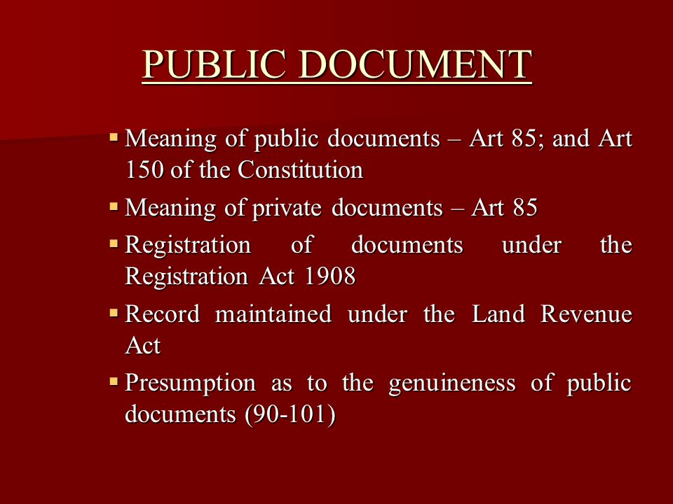 MODE OF PROOF Both public and private documentary evidence is governed by their manner of production Both public and private documentary evidence is governed by their manner of production Primary evidence (73) Primary evidence (73) Secondary Evidence (74) Secondary Evidence (74) Content of documents (72-77) Content of documents (72-77)