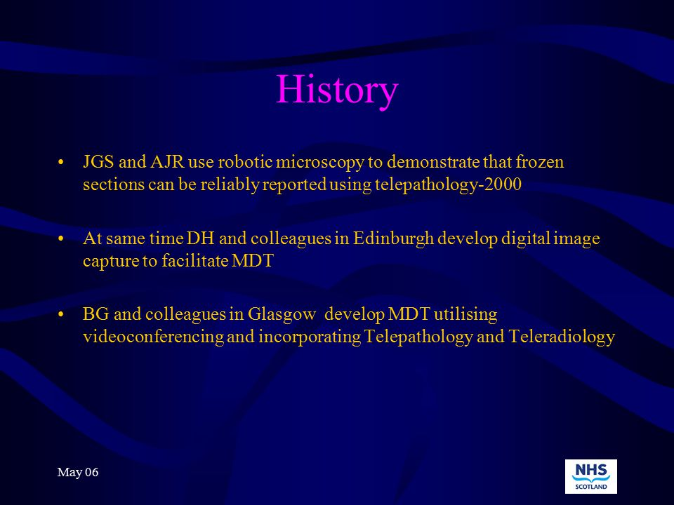 May 06 History STAF invite bids for Telemedicine projects Decision that 3 bids be unified and a Pan-Scotland Telepathology strategy be developed and implemented February 2002 proceed to develop unified scheme but technology is changing and financial constraints dictate a move away from the concept of real time robotic microscopy