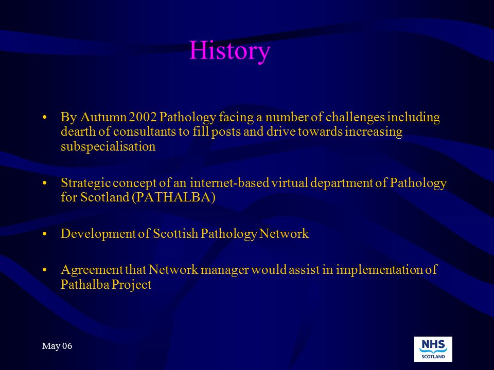 May 06 PATHALBA PROJECT SEHD funding AIM-to deliver access to pathology expertise from colleagues irrespective of geographical location OBJECTIVES :- 1To provide access to a digital pathology workstation for every consultant pathologist 2To ensure that images meet all ethical standards and that there is a forum for sharing images across the NHS community to achieve access to second opinions and allow images to be presented at MDT meetings within and beyond current hospital,health board and cancer network boundaries