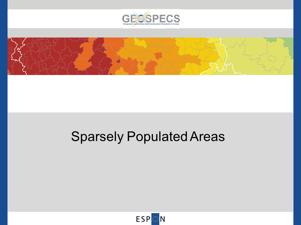Sparsely Populated Areas in Europe Sparsely populated and poorly connected areas cover 24.2% of the land area in ESPON space, but only 3.7% of the ESPON population lives there Based on low population potential both after the 50km and 45minutes delineation, sparse areas are mostly located in the Northern Europe and in Mid-Spain Based only to 45min delineation, also in the Balkans, Turkey and in the mountain areas (like the Alps).