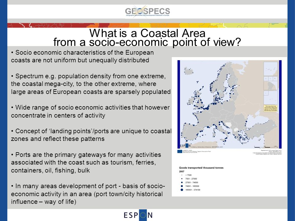 Europe's Coasts 28 of the 37 countries GEOSPECS investigates have coastlines The overall coastal area investigated is 1,343,847 km2 with a population of 206,454,334 34.67% of population within the GEOSPECS area live in a coastal region Of countries that have a coastline over 70% of the population of Portugal, UK, Ireland, Norway, Greece, Iceland, Cyprus, Denmark and Malta reside in a coastal area, while the coastal population of Romania, Poland, Montenegro and Lithuania account for less than 9% Most significant overlaps with other specificities: Islands, Sparsely Populated Areas and Urban Areas