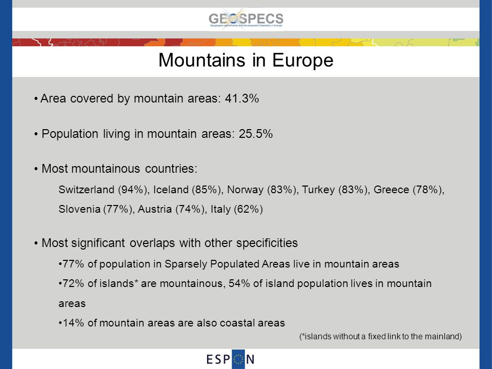 Development opportunities and challenges in mountain areas ChallengesEffects of geographic specificity Opportunities Potential for renewable energies (hydro) Rough terrain Lower population densities Limitations for agriculture Access to services costly Tourism potential Transport infrastructure limited Harsher climate Closely knit communities Attractive living area Unspoilt landscape Fewer employment & education opportunities Unbalanced demography