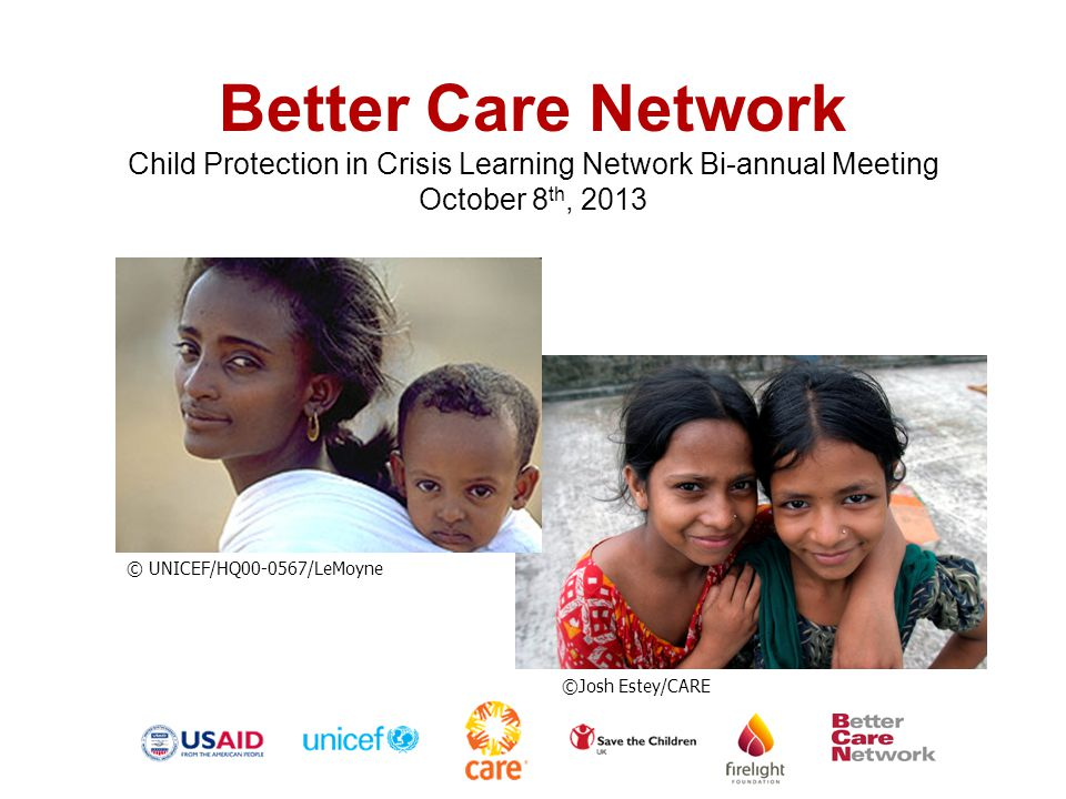 Better Care Network What: Interagency network facilitating active information exchange & collaboration on the issue of children without adequate family care Who: –BCN Steering Committee –Secretariat –Advisory Group –Newsletter members