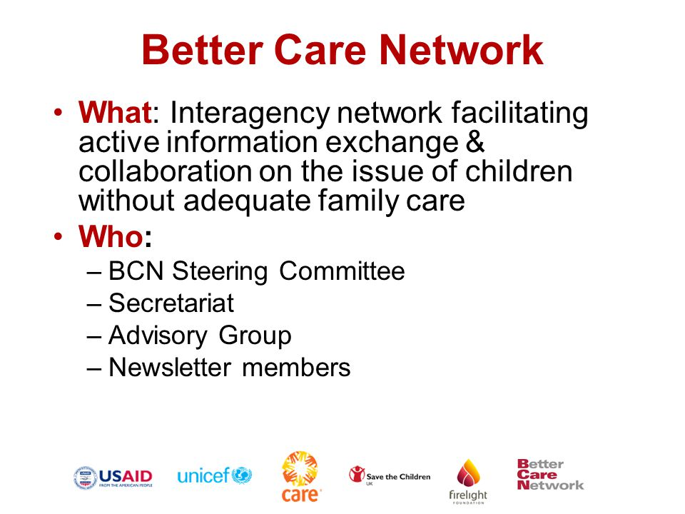 Better Care Network Mission –To facilitate active information exchange and collaboration –To advocate for technically sound policy and programmatic action on global, regional and national levels Purpose –Reduce instances of separation and abandonment of children –Reunite children outside family care with their families, wherever possible and appropriate; –Increase, strengthen, and support family and community-based care options for children; –Establish international and national standards for all forms of care for children without adequate family care and mechanisms for ensuring compliance; and –Ensure that residential institutions are used in a very limited manner and only when appropriate.