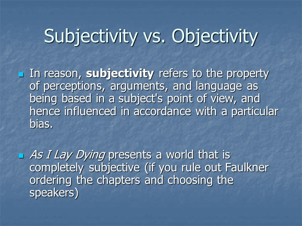 Objectivity Subjectivity's opposite property is objectivity, which refers to such as based in a separate, distant, and unbiased point of view, such that concepts discussed are treated as objects.