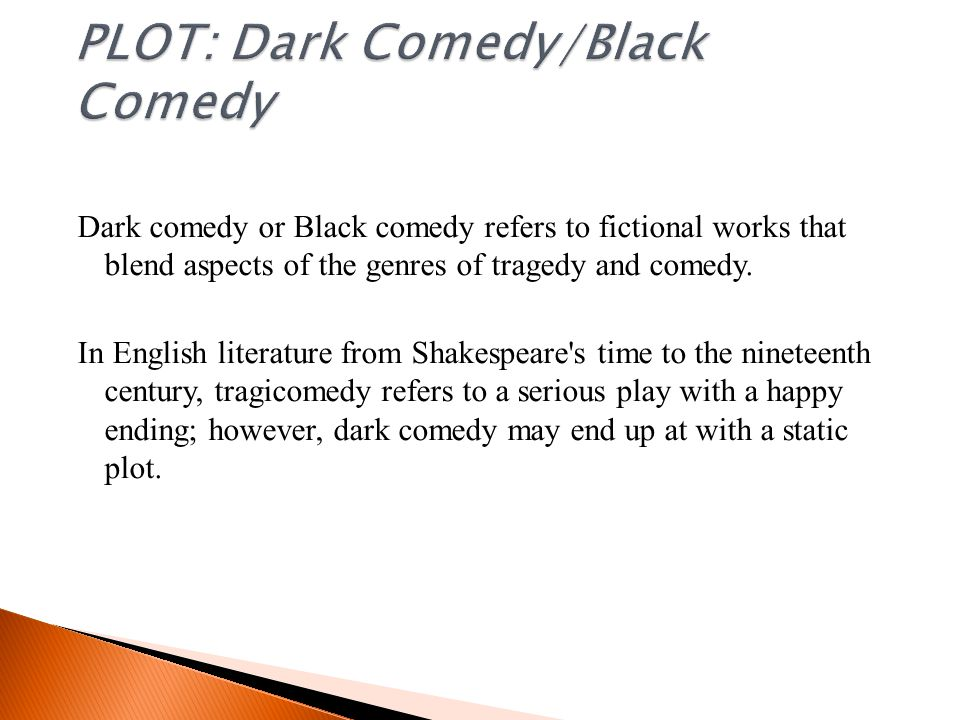 Dark comedy or Black comedy refers to fictional works that blend aspects of the genres of tragedy and comedy.