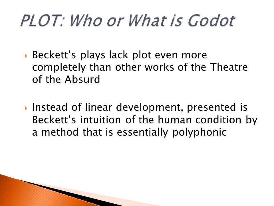  Beckett's plays lack plot even more completely than other works of the Theatre of the Absurd  Instead of linear development, presented is Beckett's intuition of the human condition by a method that is essentially polyphonic