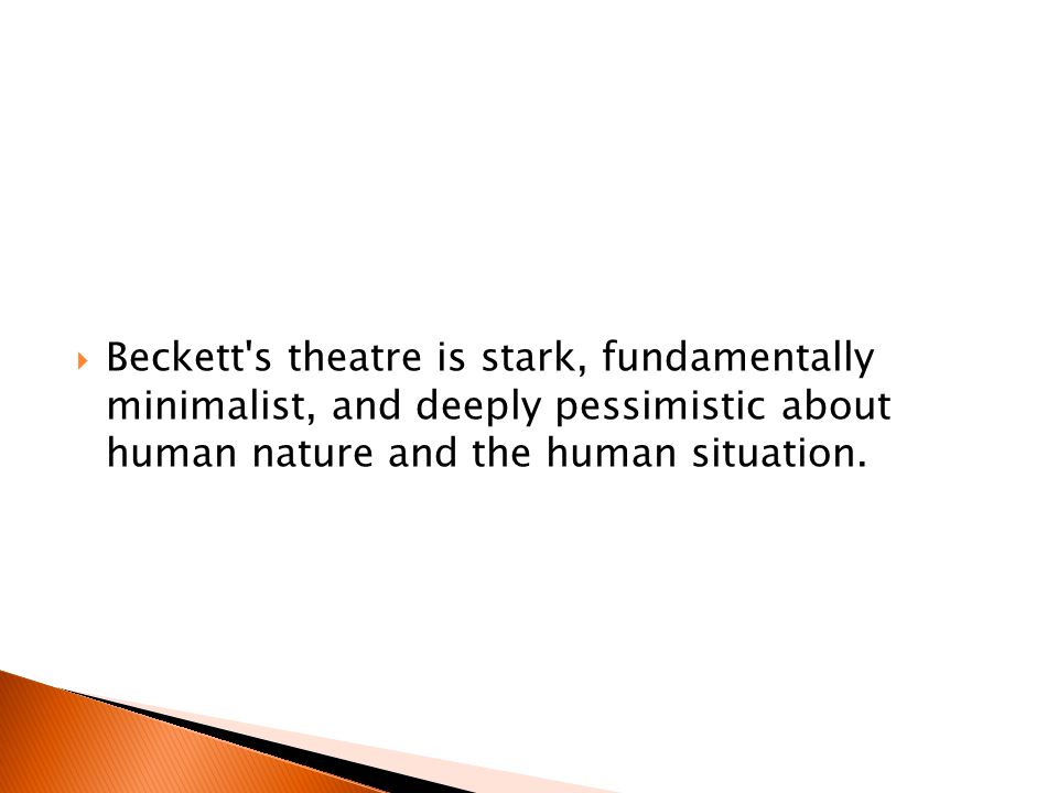  Beckett s theatre is stark, fundamentally minimalist, and deeply pessimistic about human nature and the human situation.