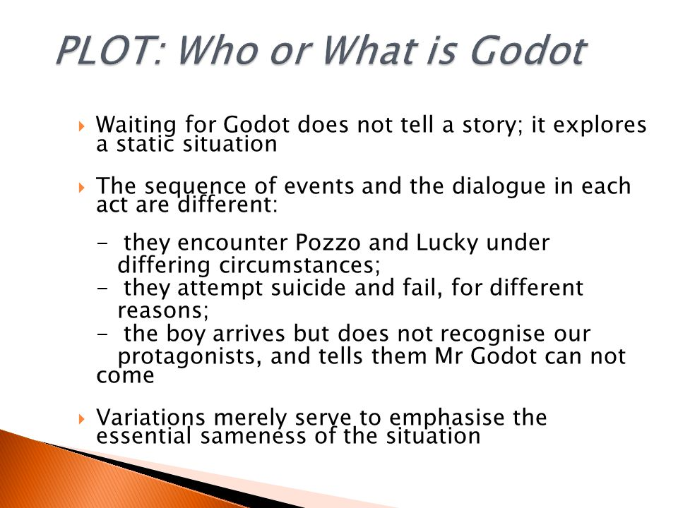  Waiting for Godot does not tell a story; it explores a static situation  The sequence of events and the dialogue in each act are different: - they encounter Pozzo and Lucky under differing circumstances; - they attempt suicide and fail, for different reasons; - the boy arrives but does not recognise our protagonists, and tells them Mr Godot can not come  Variations merely serve to emphasise the essential sameness of the situation