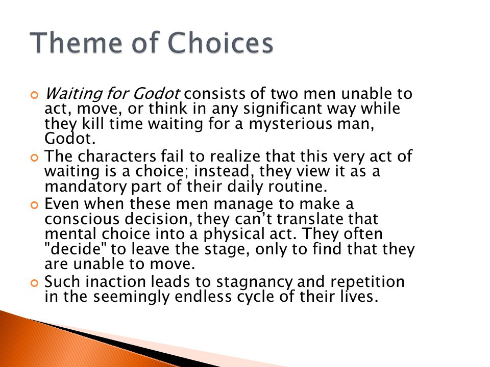 Waiting for Godot consists of two men unable to act, move, or think in any significant way while they kill time waiting for a mysterious man, Godot.